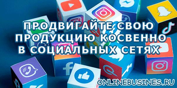 Продвигайте свою продукцию косвенно в социальных сетях