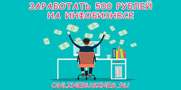 Как заработать в интернете 500 рублей на инфобизнесе